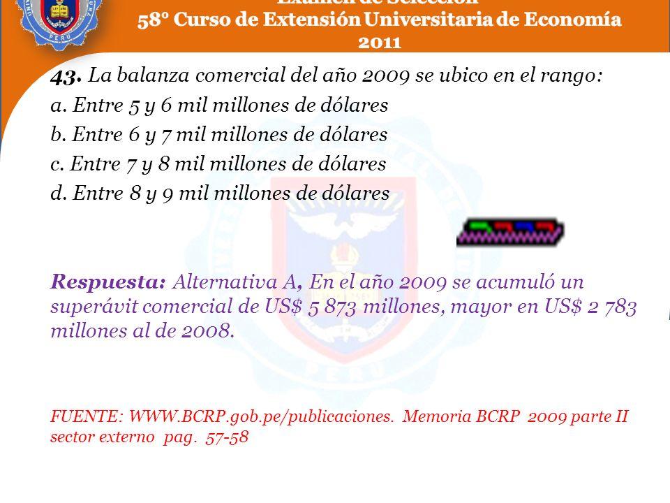 43. La balanza comercial del año 2009 se ubico en el rango: a. Entre 5 y 6 mil millones de dólares b. Entre 6 y 7 mil millones de dólares c. Entre 7 y