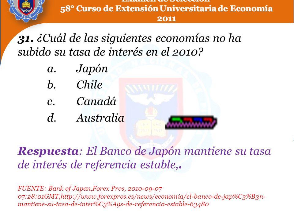 31. ¿Cuál de las siguientes economías no ha subido su tasa de interés en el 2010? a.Japón b.Chile c.Canadá d.Australia Respuesta: El Banco de Japón ma