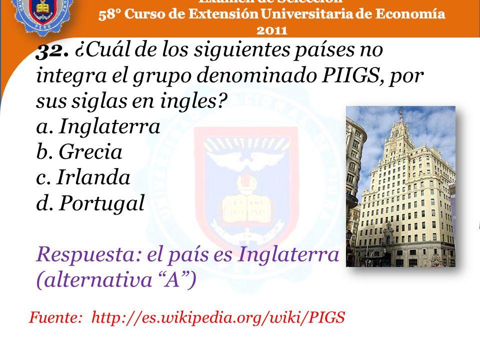 32. ¿Cuál de los siguientes países no integra el grupo denominado PIIGS, por sus siglas en ingles? a. Inglaterra b. Grecia c. Irlanda d. Portugal Resp