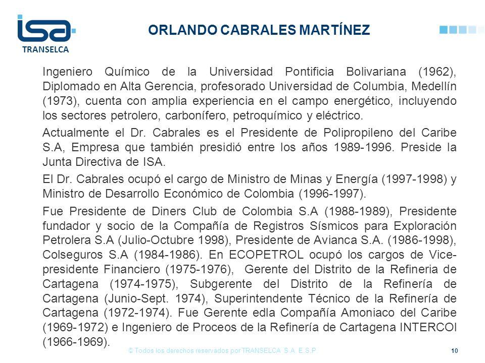 TRANSELCA ORLANDO CABRALES MARTÍNEZ Ingeniero Químico de la Universidad Pontificia Bolivariana (1962), Diplomado en Alta Gerencia, profesorado Universidad de Columbia, Medellín (1973), cuenta con amplia experiencia en el campo energético, incluyendo los sectores petrolero, carbonífero, petroquímico y eléctrico.