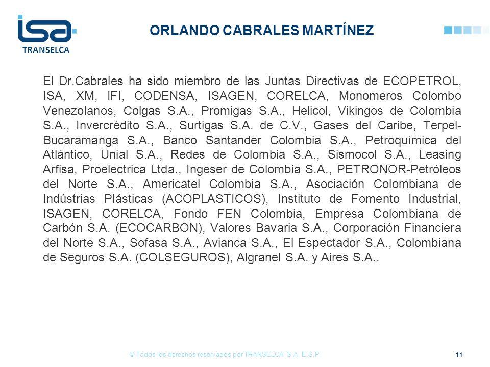 TRANSELCA ORLANDO CABRALES MARTÍNEZ El Dr.Cabrales ha sido miembro de las Juntas Directivas de ECOPETROL, ISA, XM, IFI, CODENSA, ISAGEN, CORELCA, Monomeros Colombo Venezolanos, Colgas S.A., Promigas S.A., Helicol, Vikingos de Colombia S.A., Invercrédito S.A., Surtigas S.A.
