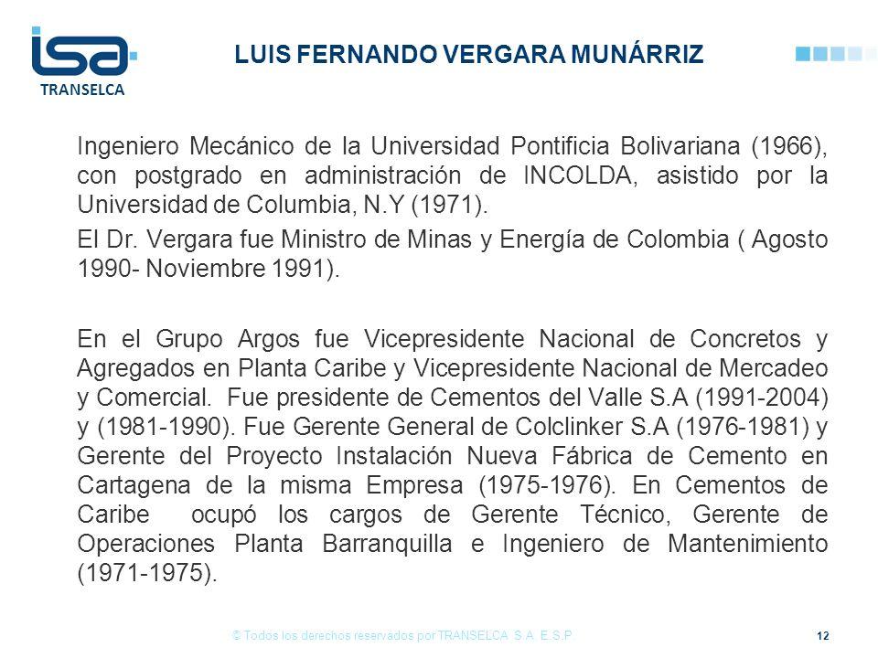 TRANSELCA LUIS FERNANDO VERGARA MUNÁRRIZ Ingeniero Mecánico de la Universidad Pontificia Bolivariana (1966), con postgrado en administración de INCOLDA, asistido por la Universidad de Columbia, N.Y (1971).