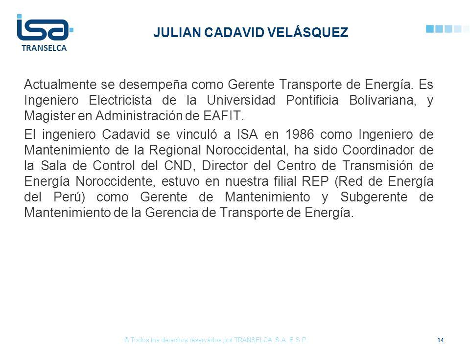 TRANSELCA JULIAN CADAVID VELÁSQUEZ Actualmente se desempeña como Gerente Transporte de Energía. Es Ingeniero Electricista de la Universidad Pontificia