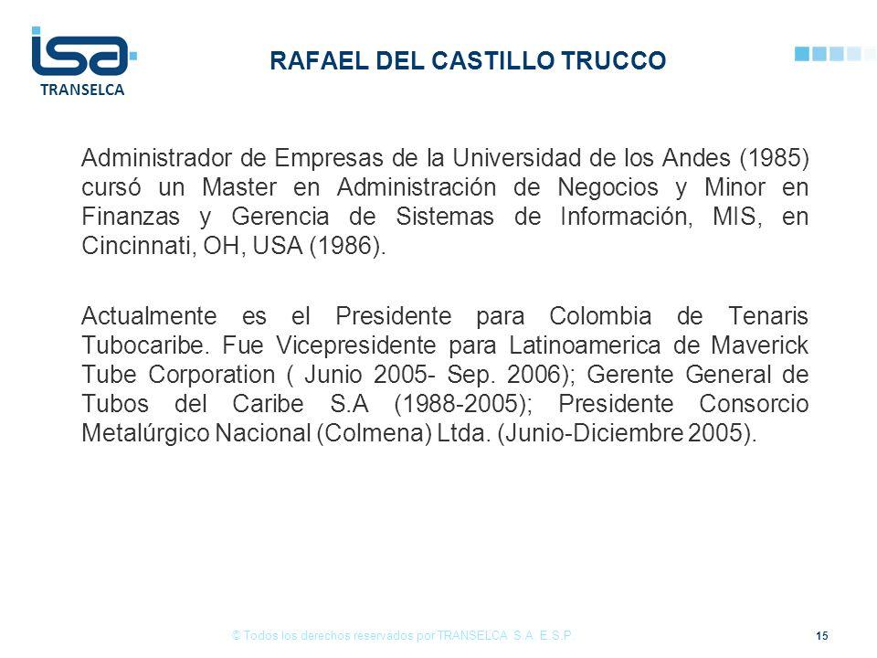 TRANSELCA RAFAEL DEL CASTILLO TRUCCO Administrador de Empresas de la Universidad de los Andes (1985) cursó un Master en Administración de Negocios y Minor en Finanzas y Gerencia de Sistemas de Información, MIS, en Cincinnati, OH, USA (1986).