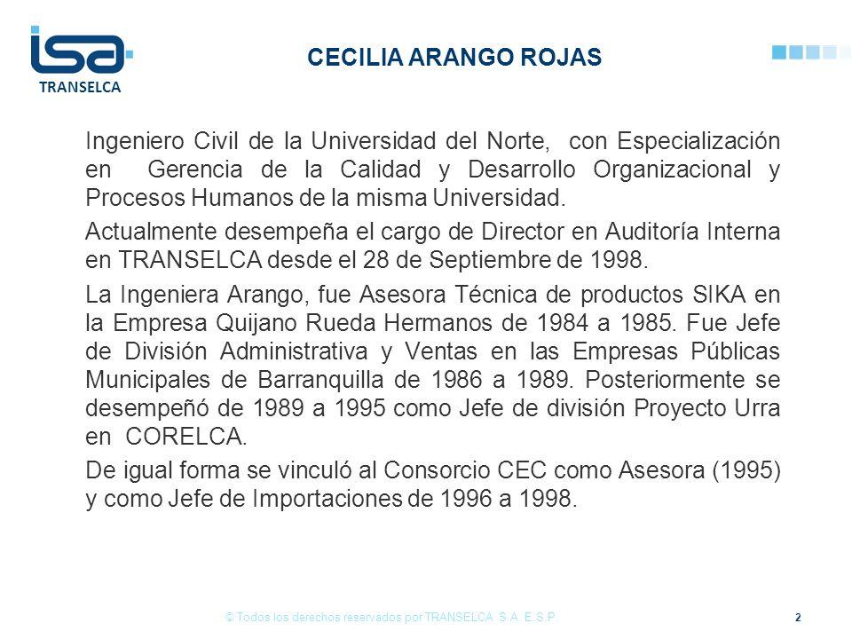TRANSELCA CECILIA ARANGO ROJAS Ingeniero Civil de la Universidad del Norte, con Especialización en Gerencia de la Calidad y Desarrollo Organizacional y Procesos Humanos de la misma Universidad.