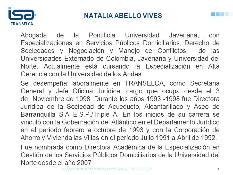 TRANSELCA NATALIA ABELLO VIVES Abogada de la Pontificia Universidad Javeriana, con Especializaciones en Servicios Públicos Domiciliarios, Derecho de Sociedades y Negociación y Manejo de Conflictos, de las Universidades Externado de Colombia, Javeriana y Universidad del Norte.