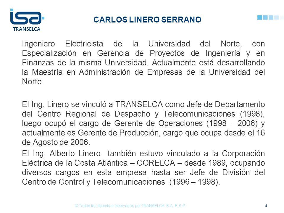 TRANSELCA CARLOS LINERO SERRANO Ingeniero Electricista de la Universidad del Norte, con Especialización en Gerencia de Proyectos de Ingeniería y en Finanzas de la misma Universidad.