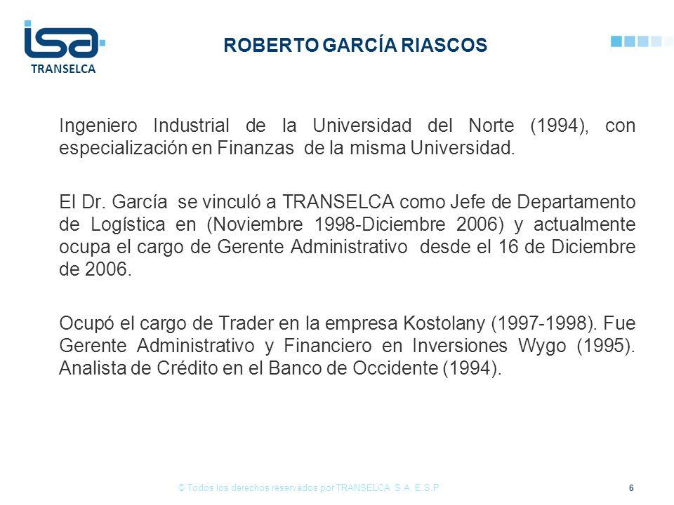 TRANSELCA ROBERTO GARCÍA RIASCOS Ingeniero Industrial de la Universidad del Norte (1994), con especialización en Finanzas de la misma Universidad.