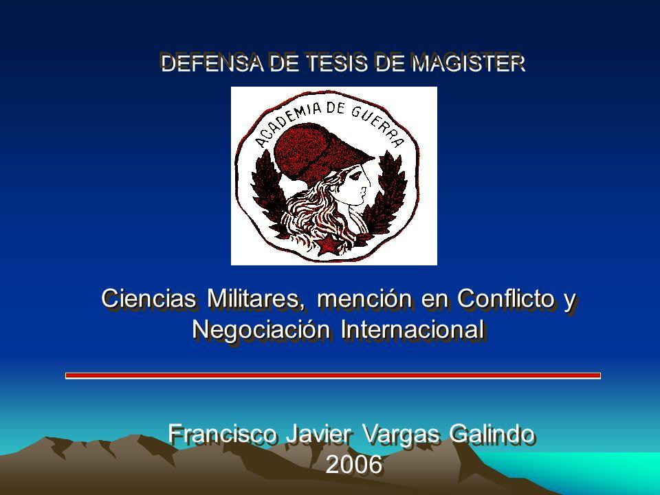 DEFENSA DE TESIS DE MAGISTER Ciencias Militares, mención en Conflicto y Negociación Internacional Francisco Javier Vargas Galindo 2006 Francisco Javie