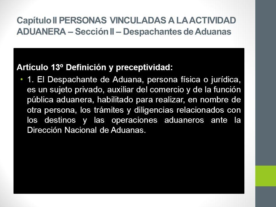 Capítulo II PERSONAS VINCULADAS A LA ACTIVIDAD ADUANERA – Sección II – Despachantes de Aduanas Artículo 13º Definición y preceptividad: 1.
