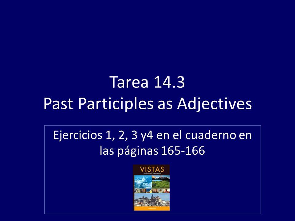 Tarea 14.3 Past Participles as Adjectives Ejercicios 1, 2, 3 y4 en el cuaderno en las páginas 165-166