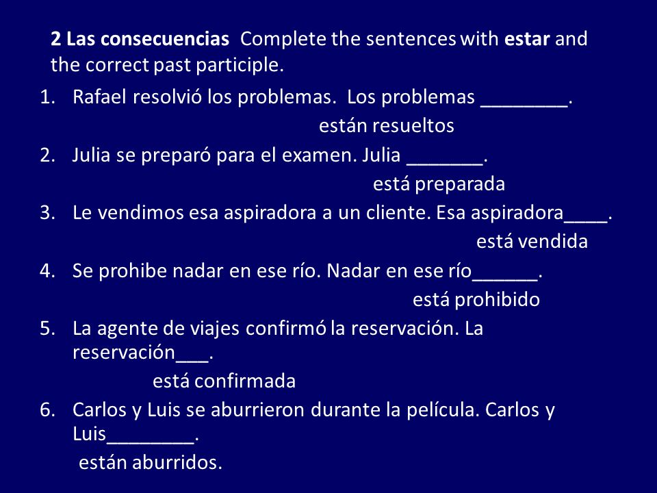 2 Las consecuencias Complete the sentences with estar and the correct past participle. 1.Rafael resolvió los problemas. Los problemas ________. están