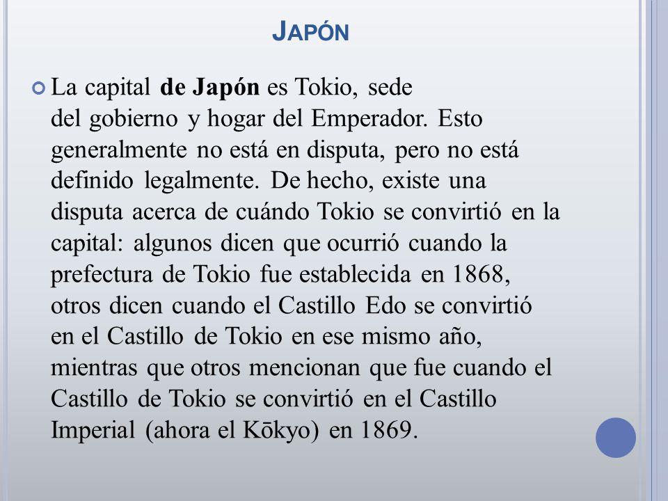 J APÓN La capital de Japón es Tokio, sede del gobierno y hogar del Emperador. Esto generalmente no está en disputa, pero no está definido legalmente.