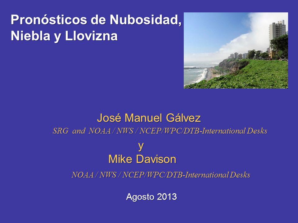 Pronósticos de Nubosidad, Niebla y Llovizna José Manuel Gálvez SRG and NOAA / NWS / NCEP/WPC/DTB-International Desks Agosto 2013 y Mike Davison NOAA /