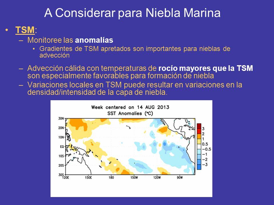 TSM: –Monitoree las anomalías Gradientes de TSM apretados son importantes para nieblas de advección –Advección cálida con temperaturas de rocío mayore