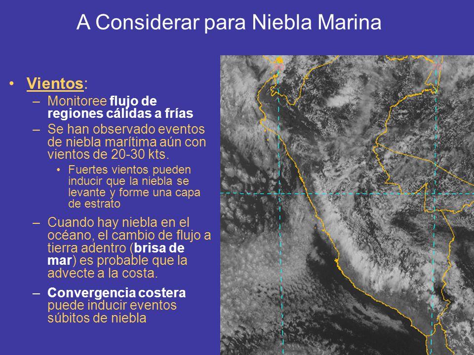 Vientos: –Monitoree flujo de regiones cálidas a frías –Se han observado eventos de niebla marítima aún con vientos de 20-30 kts. Fuertes vientos puede