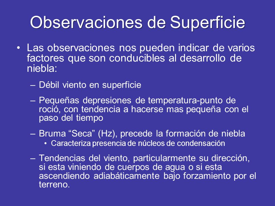 Observaciones de Superficie Las observaciones nos pueden indicar de varios factores que son conducibles al desarrollo de niebla: –Débil viento en supe