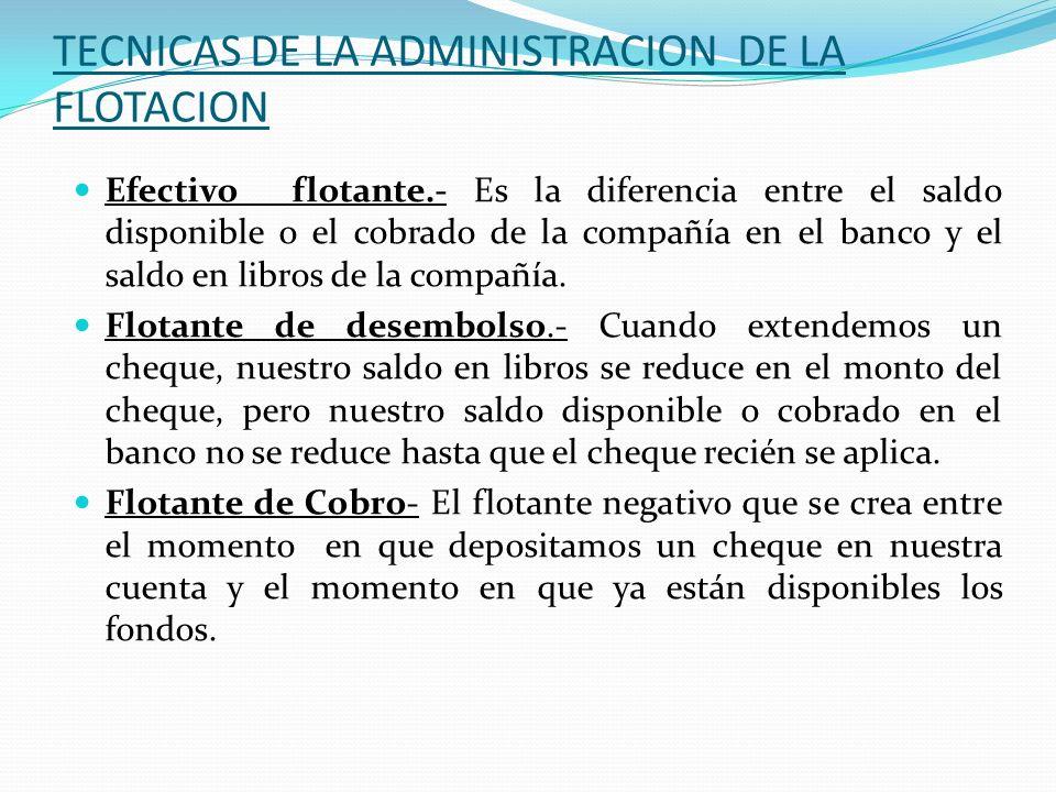 TECNICAS DE LA ADMINISTRACION DE LA FLOTACION Efectivo flotante.- Es la diferencia entre el saldo disponible o el cobrado de la compañía en el banco y