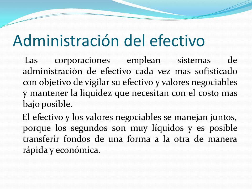 Administración del efectivo Las corporaciones emplean sistemas de administración de efectivo cada vez mas sofisticado con objetivo de vigilar su efect