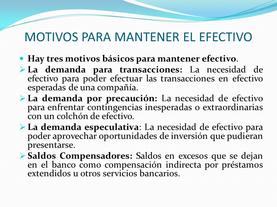 MOTIVOS PARA MANTENER EL EFECTIVO Hay tres motivos básicos para mantener efectivo. La demanda para transacciones: La necesidad de efectivo para poder