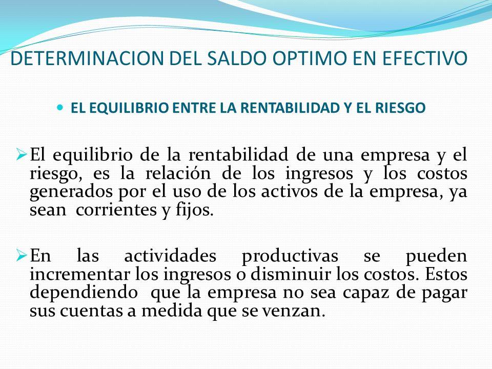 DETERMINACION DEL SALDO OPTIMO EN EFECTIVO EL EQUILIBRIO ENTRE LA RENTABILIDAD Y EL RIESGO El equilibrio de la rentabilidad de una empresa y el riesgo