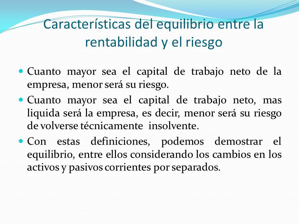 Características del equilibrio entre la rentabilidad y el riesgo Cuanto mayor sea el capital de trabajo neto de la empresa, menor será su riesgo. Cuan