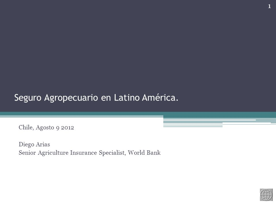 Seguro Agropecuario en Latino América. Chile, Agosto 9 2012 Diego Arias Senior Agriculture Insurance Specialist, World Bank 1