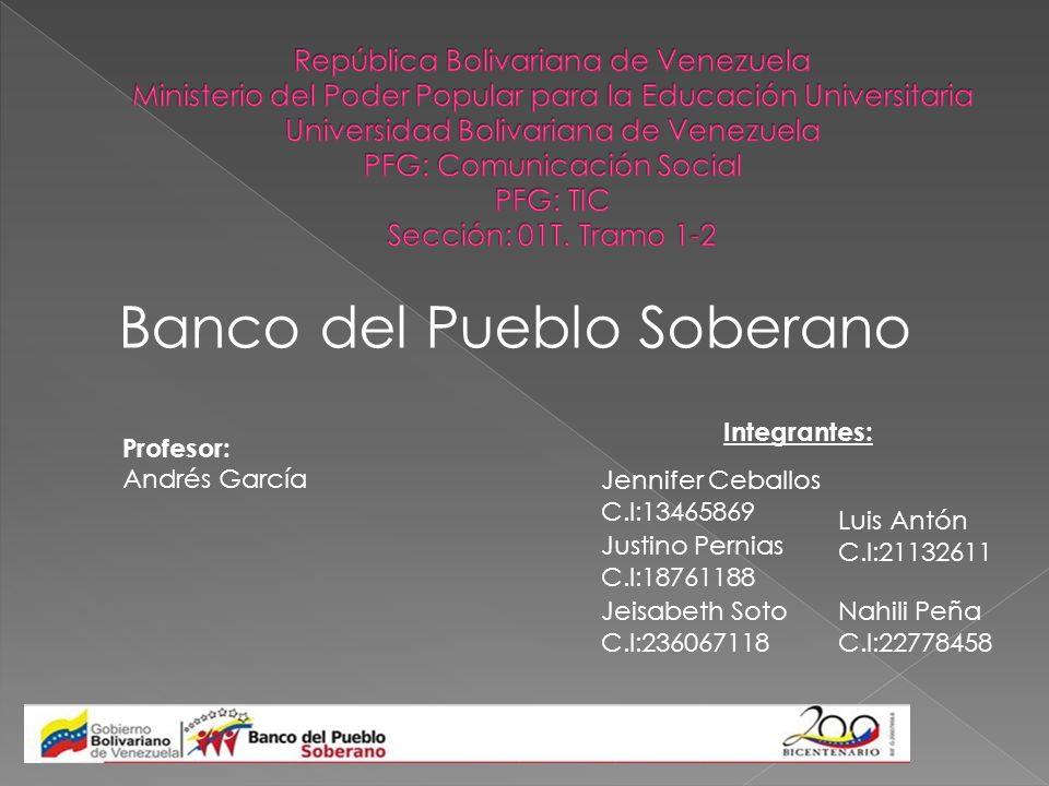 Banco del Pueblo Soberano Profesor: Andrés García Integrantes: Jennifer Ceballos C.I:13465869 Justino Pernias C.I:18761188 Jeisabeth Soto C.I:23606711