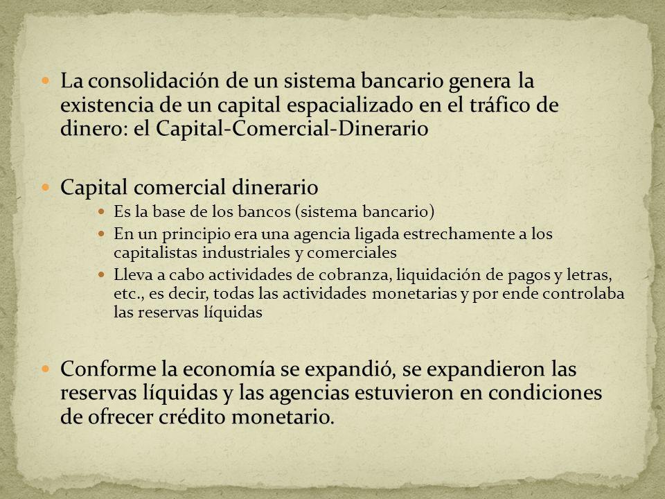 La consolidación de un sistema bancario genera la existencia de un capital espacializado en el tráfico de dinero: el Capital-Comercial-Dinerario Capit