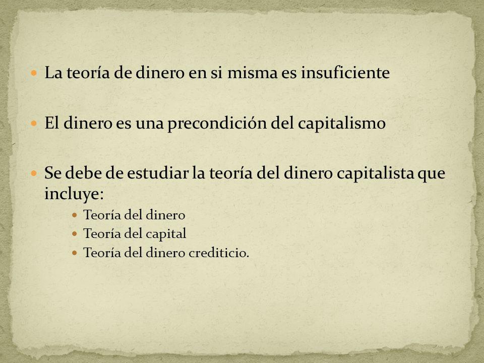 La teoría de dinero en si misma es insuficiente El dinero es una precondición del capitalismo Se debe de estudiar la teoría del dinero capitalista que