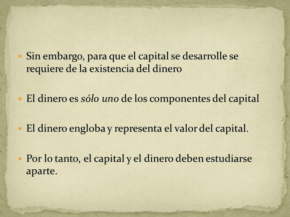 Sin embargo, para que el capital se desarrolle se requiere de la existencia del dinero El dinero es sólo uno de los componentes del capital El dinero