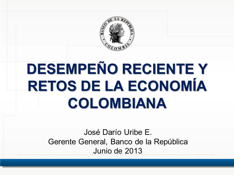 DESEMPEÑO RECIENTE Y RETOS DE LA ECONOMÍA COLOMBIANA José Darío Uribe E. Gerente General, Banco de la República Junio de 2013