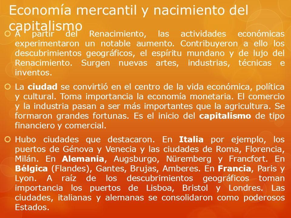 Economía mercantil y nacimiento del capitalismo A partir del Renacimiento, las actividades económicas experimentaron un notable aumento. Contribuyeron