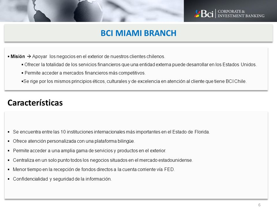 BCI MIAMI BRANCH 6 Misión Apoyar los negocios en el exterior de nuestros clientes chilenos. Ofrecer la totalidad de los servicios financieros que una