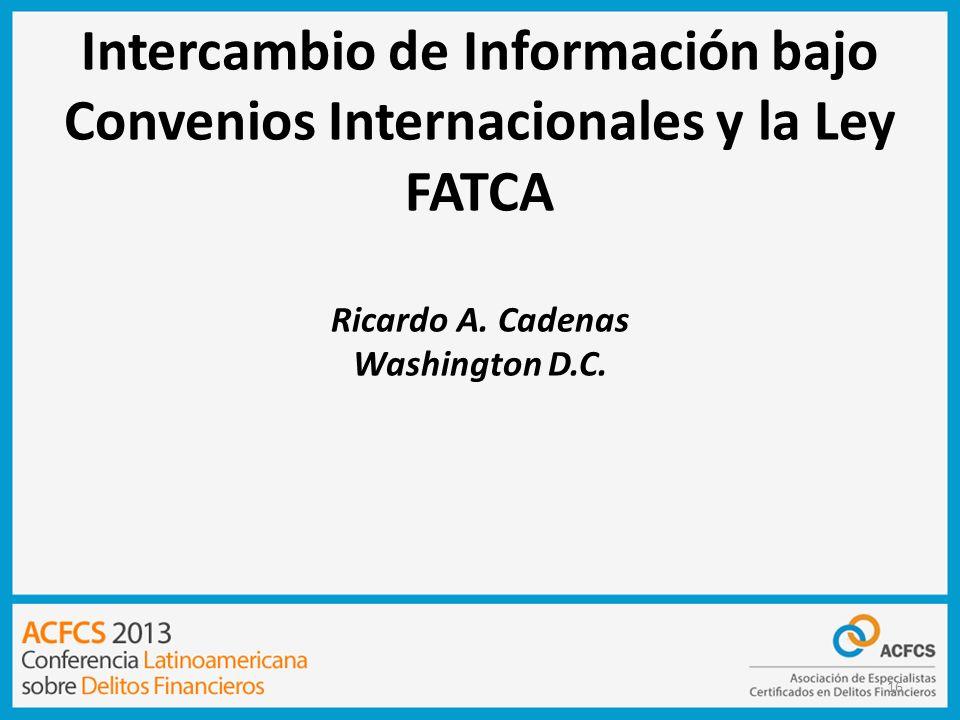 16 Intercambio de Información bajo Convenios Internacionales y la Ley FATCA Ricardo A. Cadenas Washington D.C.