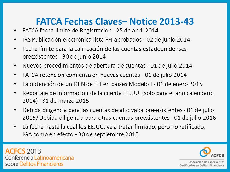 FATCA Fechas Claves– Notice 2013-43 FATCA fecha límite de Registración - 25 de abril 2014 IRS Publicación electrónica lista FFI aprobados - 02 de juni