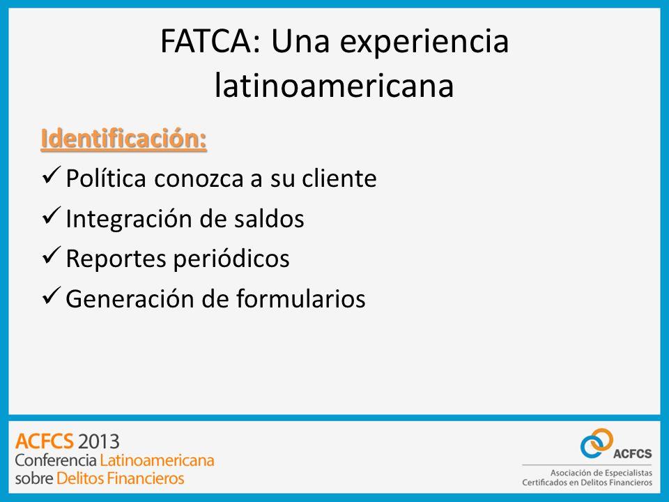 FATCA: Una experiencia latinoamericana Identificación: Política conozca a su cliente Integración de saldos Reportes periódicos Generación de formulari