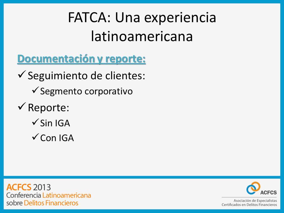FATCA: Una experiencia latinoamericana Documentación y reporte: Seguimiento de clientes: Segmento corporativo Reporte: Sin IGA Con IGA