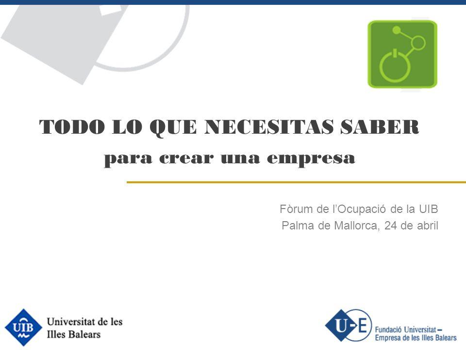 TODO LO QUE NECESITAS SABER para crear una empresa Fòrum de lOcupació de la UIB Palma de Mallorca, 24 de abril