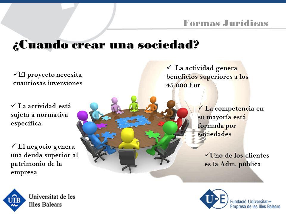 ¿Cuando crear una sociedad? El proyecto necesita cuantiosas inversiones La actividad genera beneficios superiores a los 45.000 Eur El negocio genera u