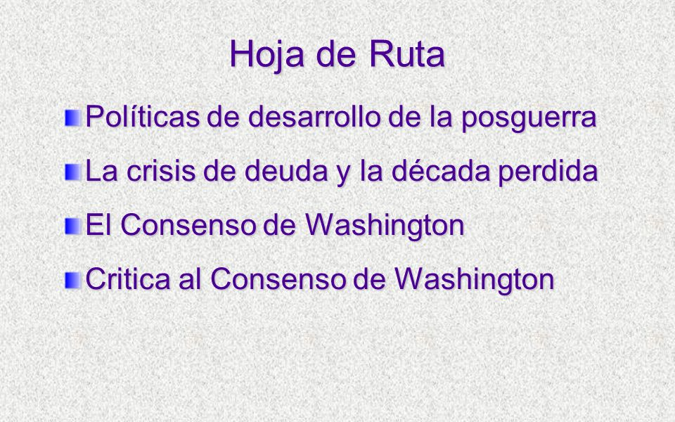 Hoja de Ruta Políticas de desarrollo de la posguerra La crisis de deuda y la década perdida El Consenso de Washington Critica al Consenso de Washingto