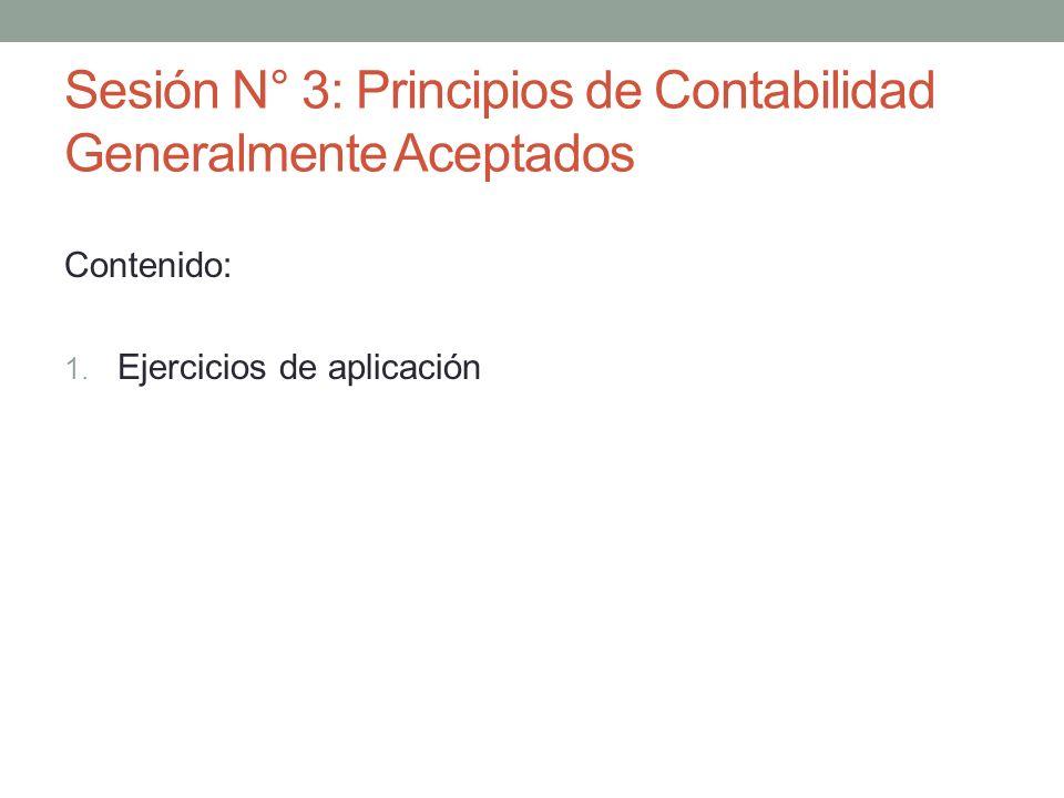 Sesión N° 3: Principios de Contabilidad Generalmente Aceptados Contenido: 1. Ejercicios de aplicación
