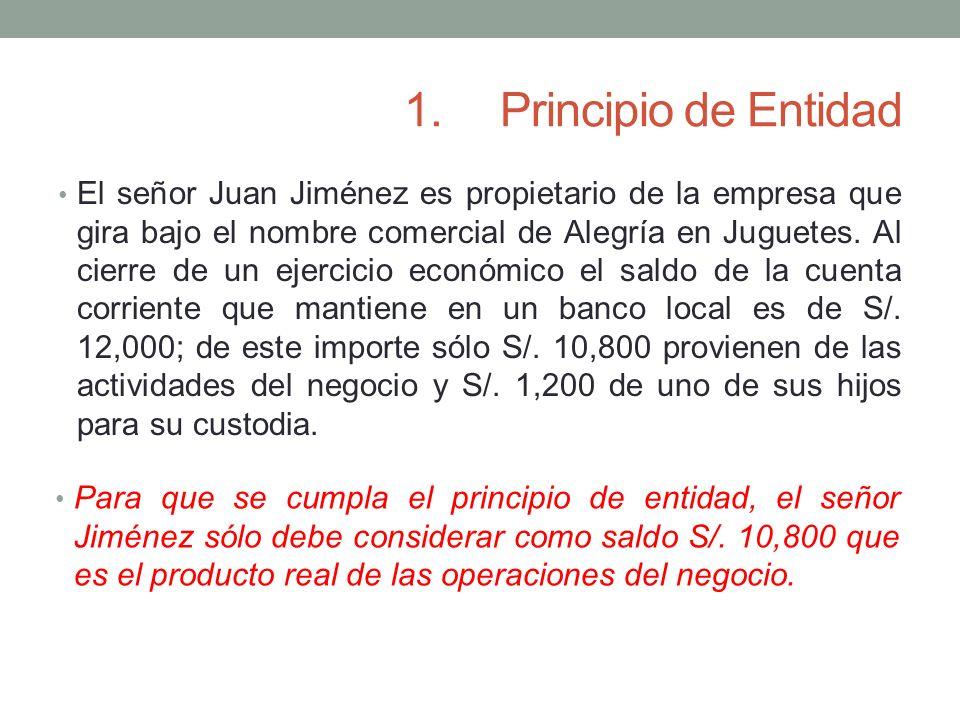 1.Principio de Entidad El señor Juan Jiménez es propietario de la empresa que gira bajo el nombre comercial de Alegría en Juguetes. Al cierre de un ej