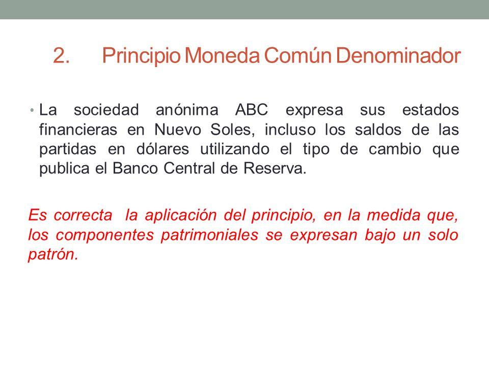 2.Principio Moneda Común Denominador La sociedad anónima ABC expresa sus estados financieras en Nuevo Soles, incluso los saldos de las partidas en dól