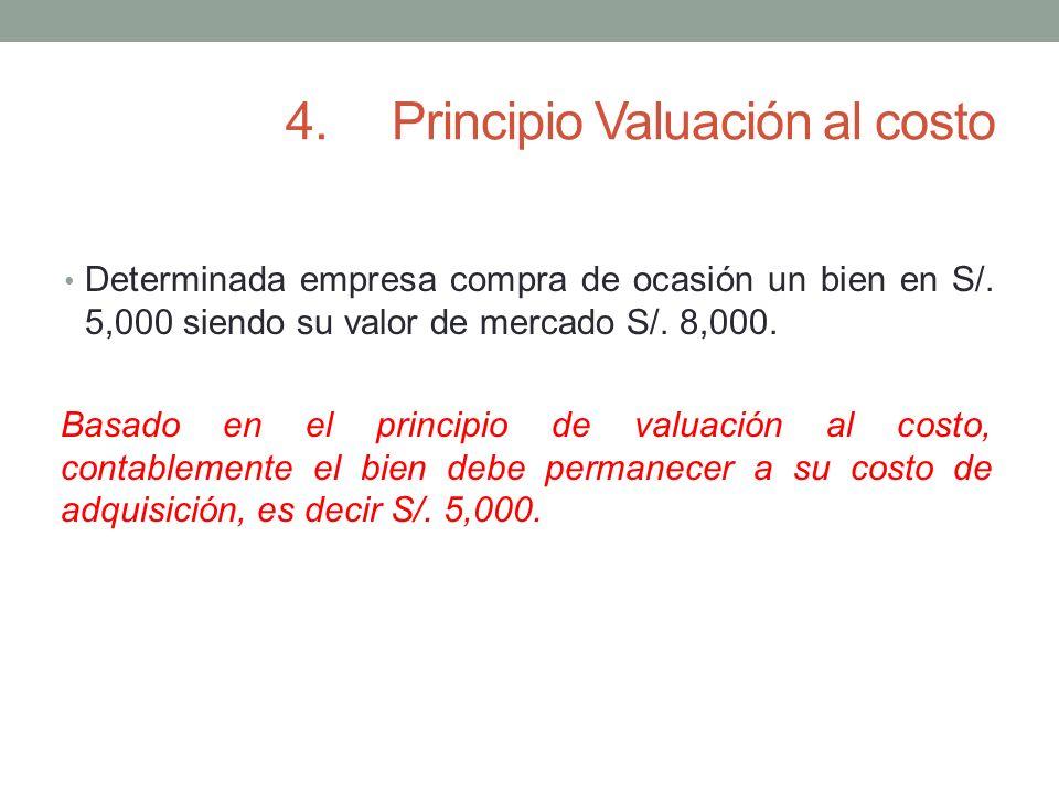 4.Principio Valuación al costo Determinada empresa compra de ocasión un bien en S/. 5,000 siendo su valor de mercado S/. 8,000. Basado en el principio