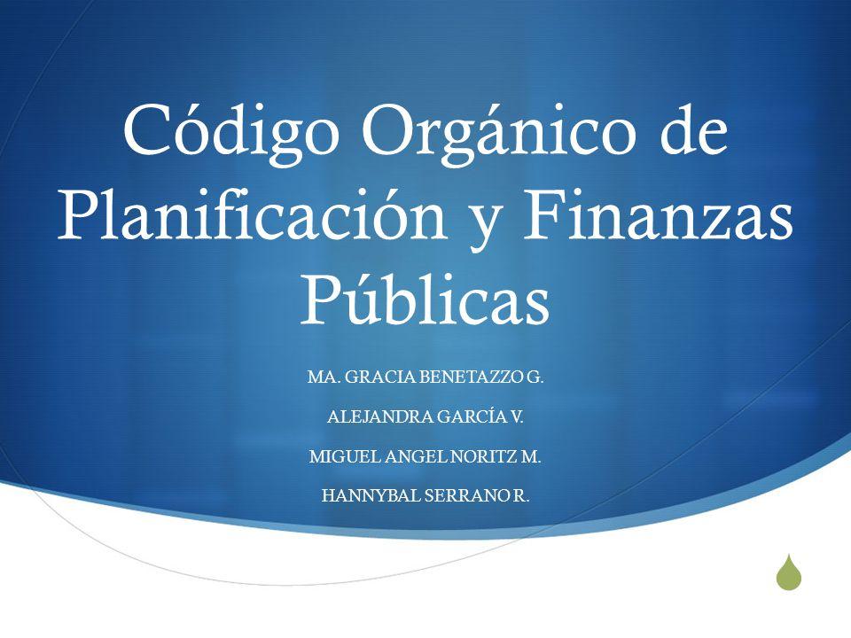 Código Orgánico de Planificación y Finanzas Públicas MA. GRACIA BENETAZZO G. ALEJANDRA GARCÍA V. MIGUEL ANGEL NORITZ M. HANNYBAL SERRANO R.