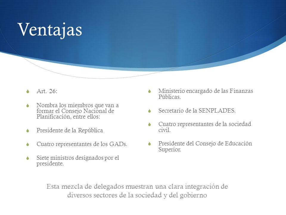 Ventajas Art. 26: Nombra los miembros que van a formar el Consejo Nacional de Planificación, entre ellos: Presidente de la República Cuatro representa