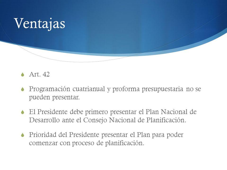 Ventajas Art. 42 Programación cuatrianual y proforma presupuestaria no se pueden presentar. El Presidente debe primero presentar el Plan Nacional de D