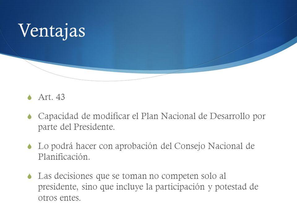 Ventajas Art. 43 Capacidad de modificar el Plan Nacional de Desarrollo por parte del Presidente. Lo podrá hacer con aprobación del Consejo Nacional de