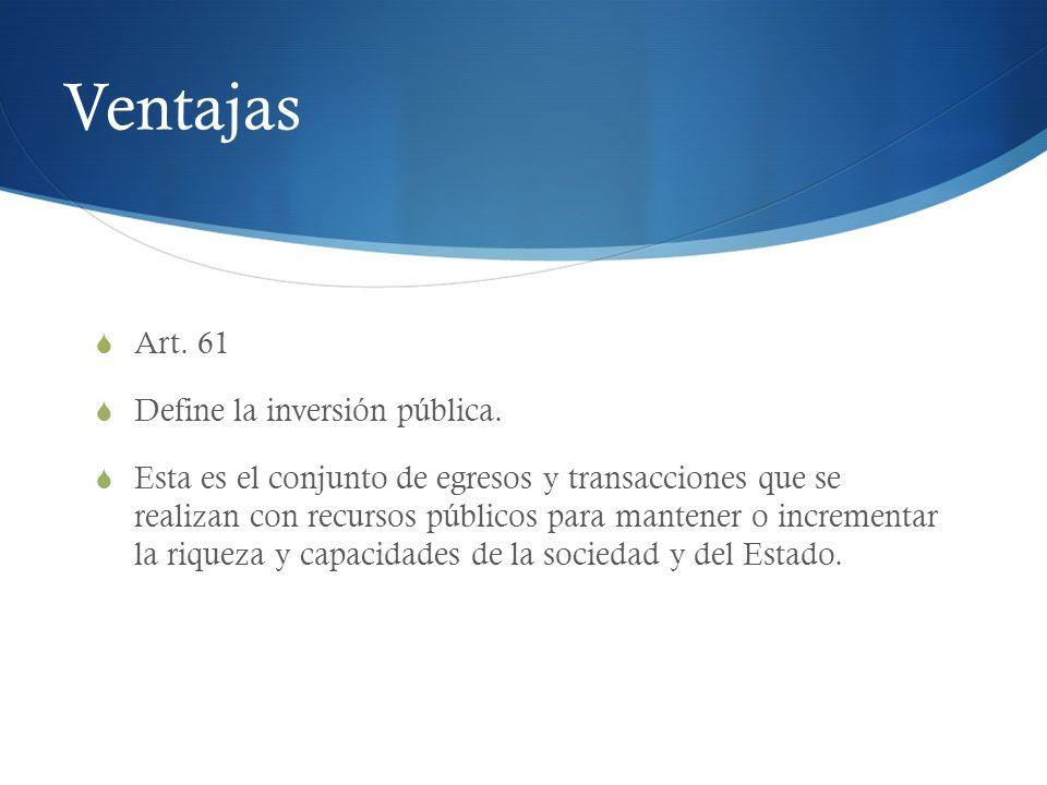 Ventajas Art. 61 Define la inversión pública. Esta es el conjunto de egresos y transacciones que se realizan con recursos públicos para mantener o inc